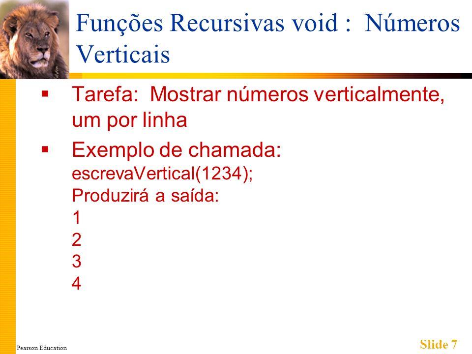 Pearson Education Slide 7 Funções Recursivas void : Números Verticais Tarefa: Mostrar números verticalmente, um por linha Exemplo de chamada: escrevaVertical(1234); Produzirá a saída: 1 2 3 4
