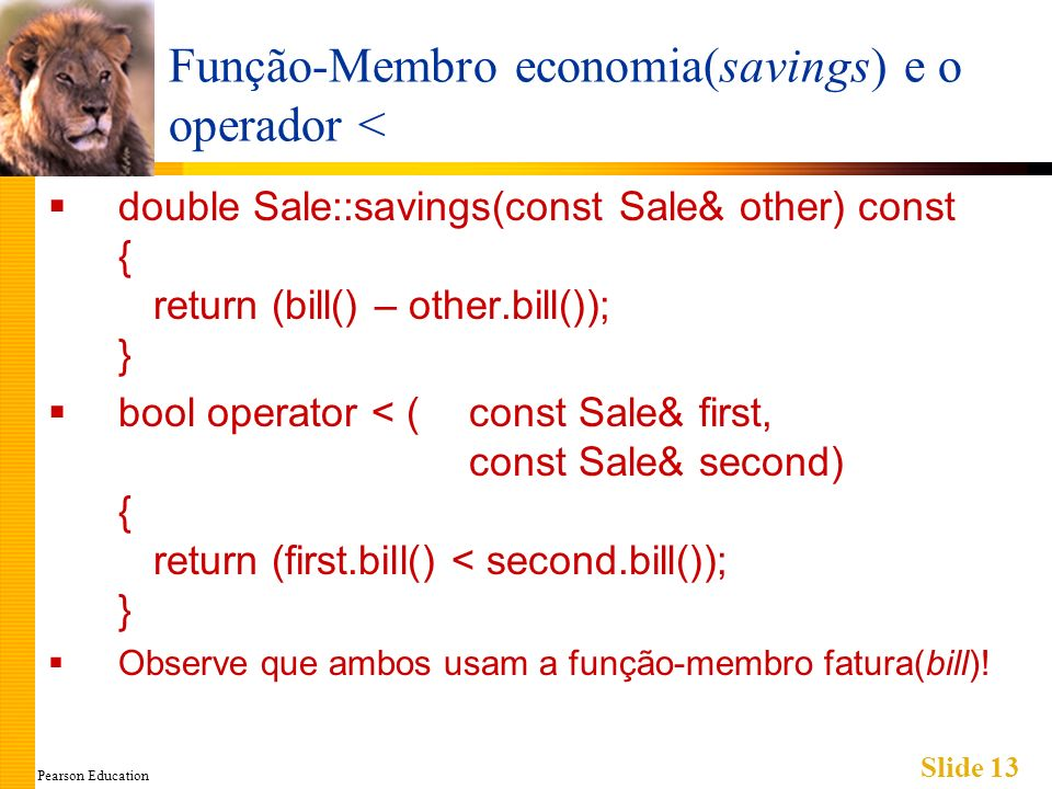 Pearson Education Slide 13 Função-Membro economia(savings) e o operador < double Sale::savings(const Sale& other) const { return (bill() – other.bill()); } bool operator < (const Sale& first, const Sale& second) { return (first.bill() < second.bill()); } Observe que ambos usam a função-membro fatura(bill)!