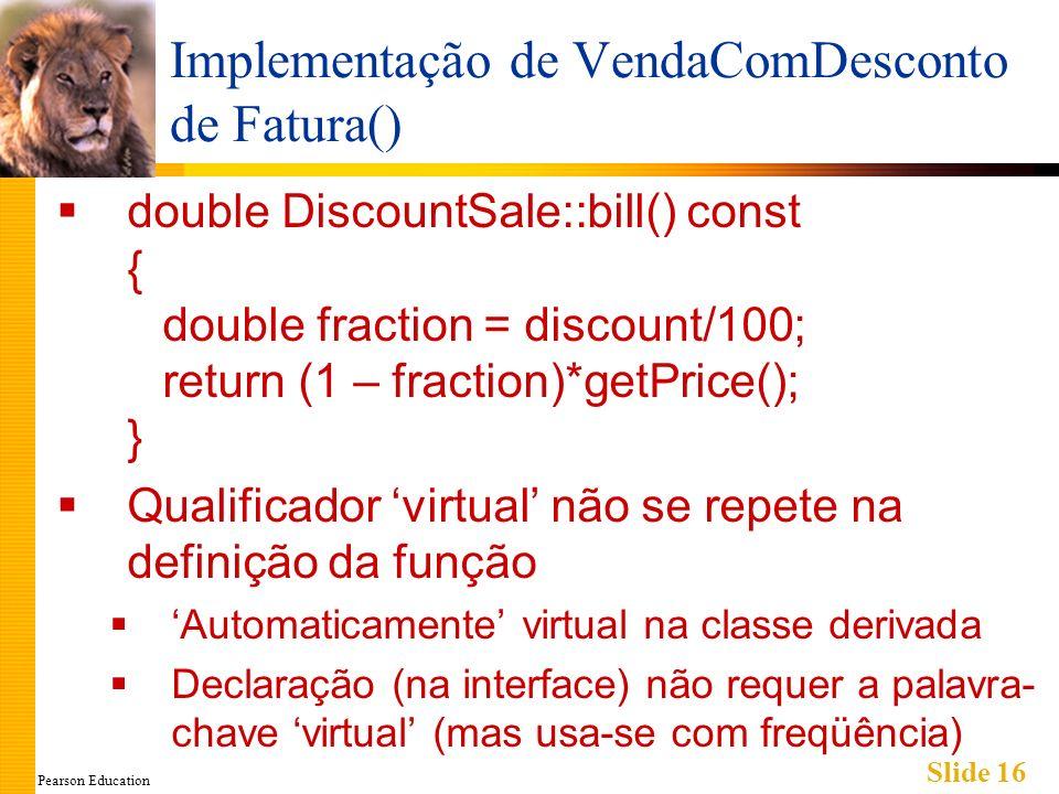 Pearson Education Slide 16 Implementação de VendaComDesconto de Fatura() double DiscountSale::bill() const { double fraction = discount/100; return (1