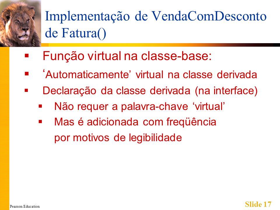Pearson Education Slide 17 Implementação de VendaComDesconto de Fatura() Função virtual na classe-base: Automaticamente virtual na classe derivada Dec