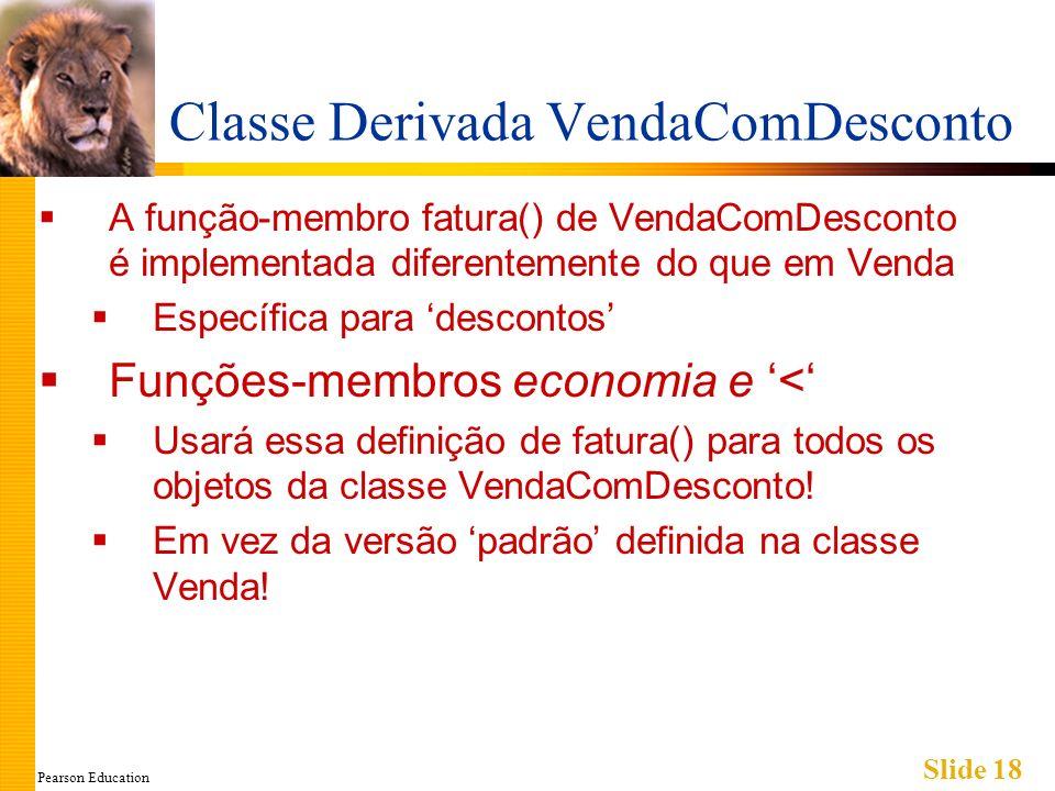 Pearson Education Slide 18 Classe Derivada VendaComDesconto A função-membro fatura() de VendaComDesconto é implementada diferentemente do que em Venda