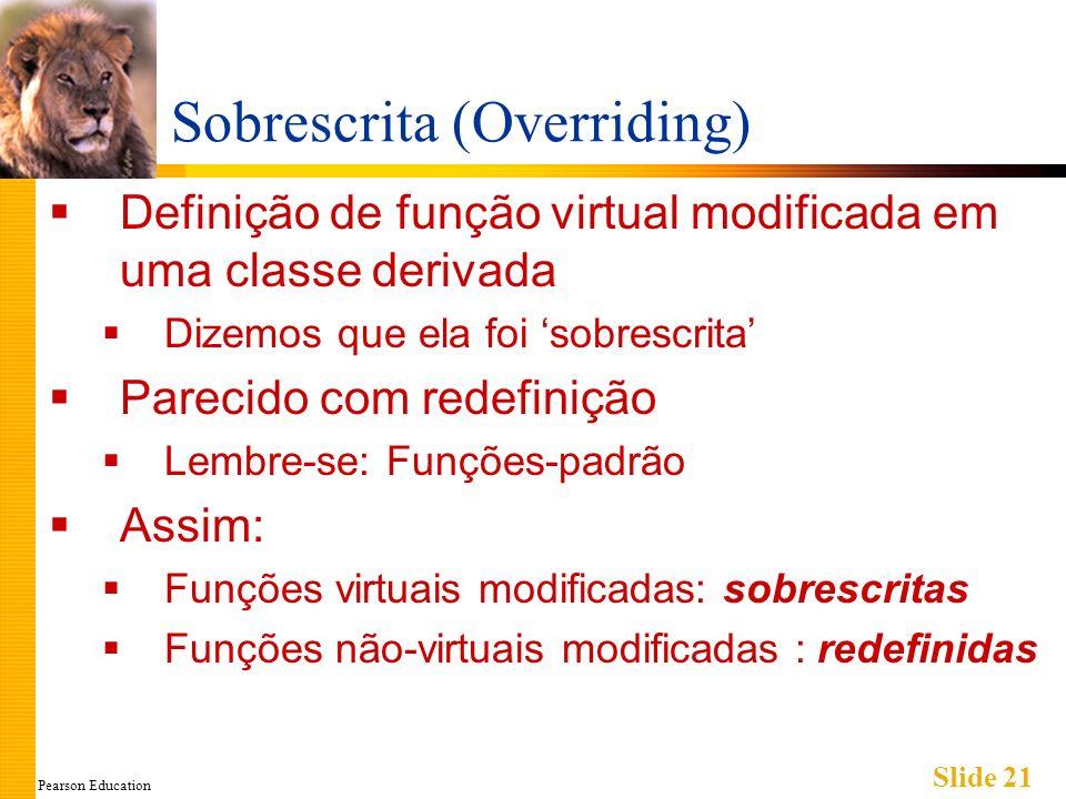 Pearson Education Slide 21 Sobrescrita (Overriding) Definição de função virtual modificada em uma classe derivada Dizemos que ela foi sobrescrita Pare