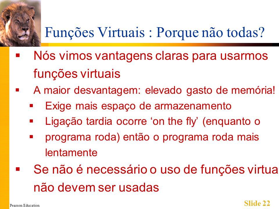 Pearson Education Slide 22 Funções Virtuais : Porque não todas? Nós vimos vantagens claras para usarmos funções virtuais A maior desvantagem: elevado