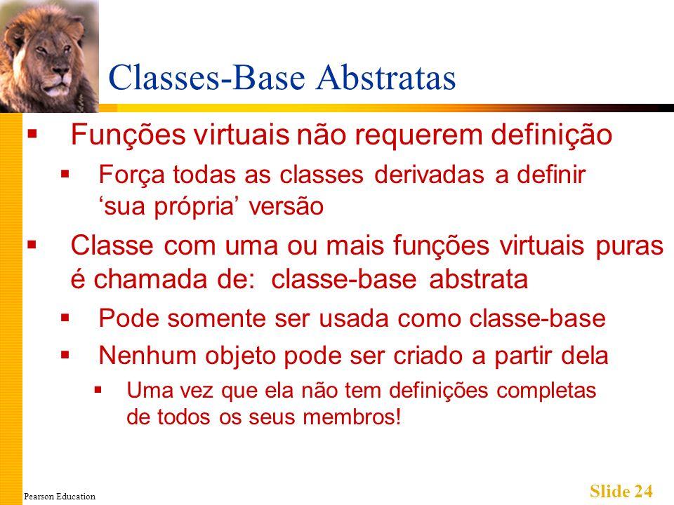 Pearson Education Slide 24 Classes-Base Abstratas Funções virtuais não requerem definição Força todas as classes derivadas a definir sua própria versã
