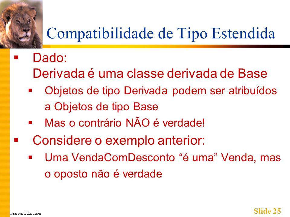 Pearson Education Slide 25 Compatibilidade de Tipo Estendida Dado: Derivada é uma classe derivada de Base Objetos de tipo Derivada podem ser atribuído