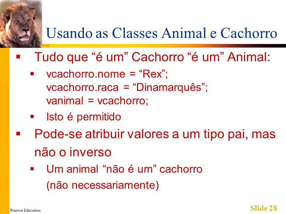 Pearson Education Slide 28 Usando as Classes Animal e Cachorro Tudo que é um Cachorro é um Animal: vcachorro.nome = Rex; vcachorro.raca = Dinamarquês;