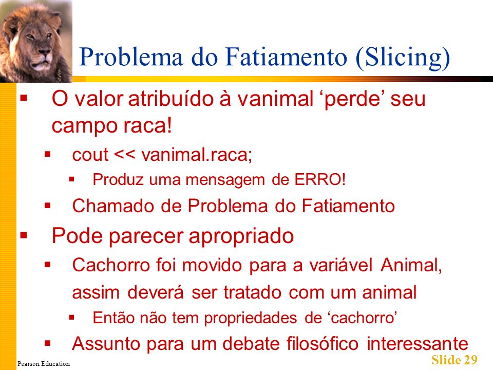 Pearson Education Slide 29 Problema do Fatiamento (Slicing) O valor atribuído à vanimal perde seu campo raca.