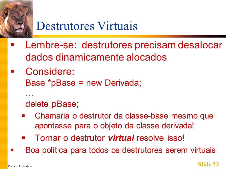 Pearson Education Slide 33 Destrutores Virtuais Lembre-se: destrutores precisam desalocar dados dinamicamente alocados Considere: Base *pBase = new De