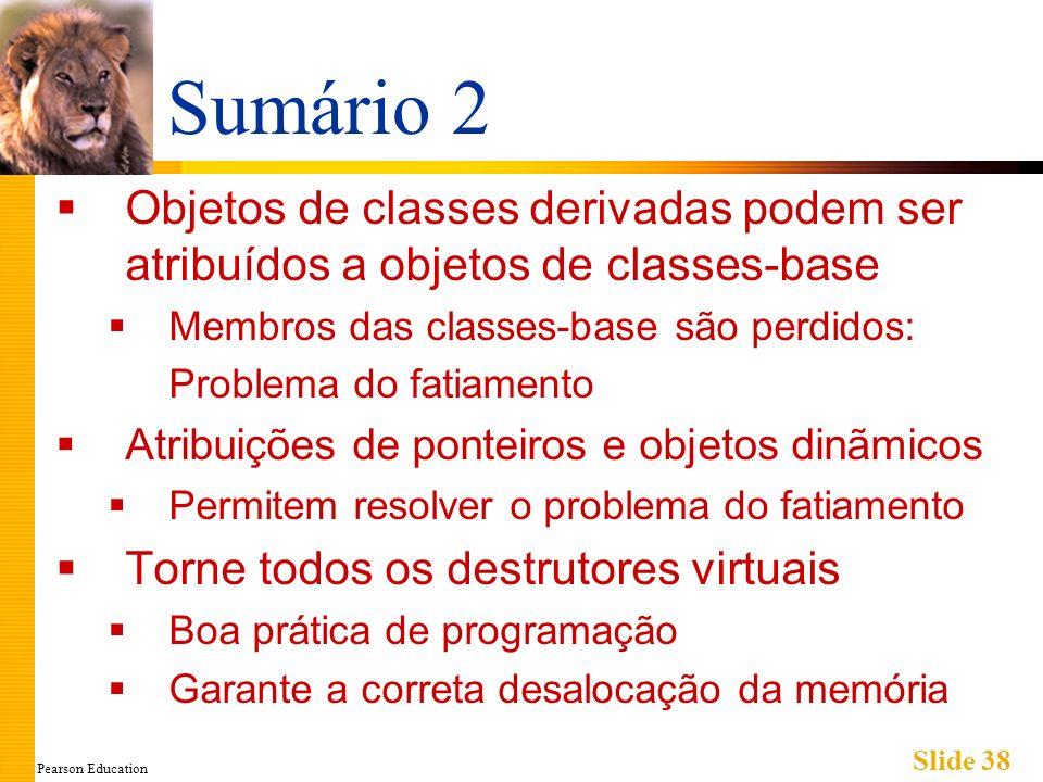 Pearson Education Slide 38 Sumário 2 Objetos de classes derivadas podem ser atribuídos a objetos de classes-base Membros das classes-base são perdidos
