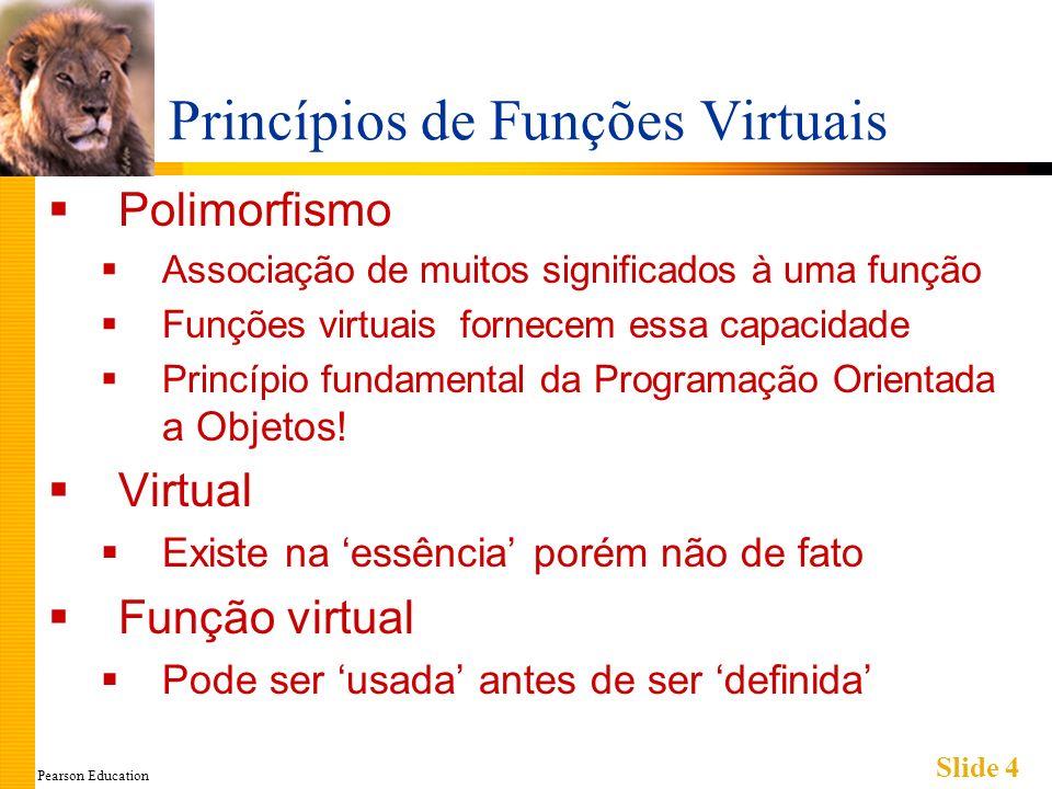 Pearson Education Slide 4 Princípios de Funções Virtuais Polimorfismo Associação de muitos significados à uma função Funções virtuais fornecem essa ca