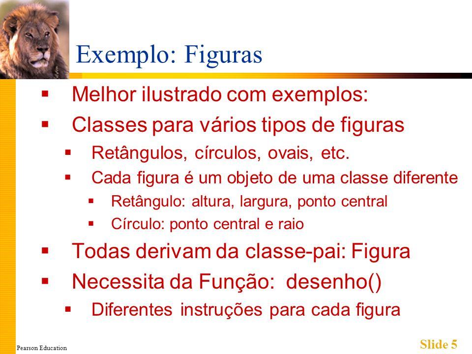 Pearson Education Slide 5 Exemplo: Figuras Melhor ilustrado com exemplos: Classes para vários tipos de figuras Retângulos, círculos, ovais, etc. Cada