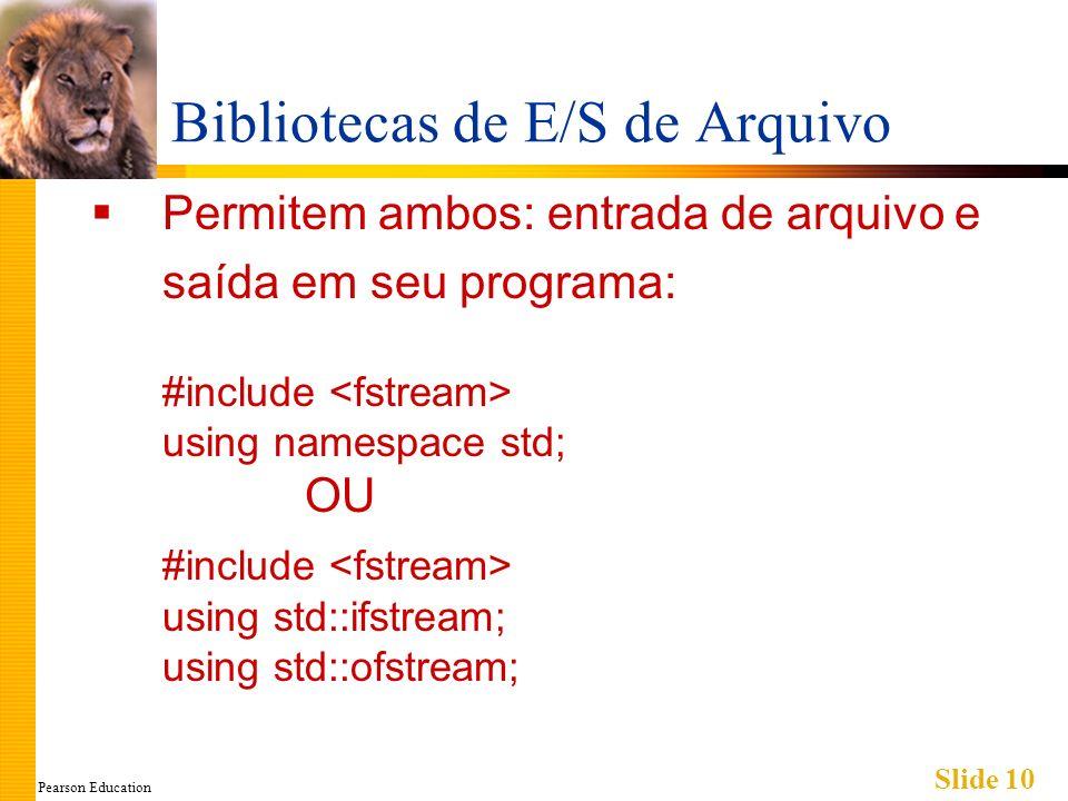 Pearson Education Slide 10 Bibliotecas de E/S de Arquivo Permitem ambos: entrada de arquivo e saída em seu programa: #include using namespace std; OU #include using std::ifstream; using std::ofstream;