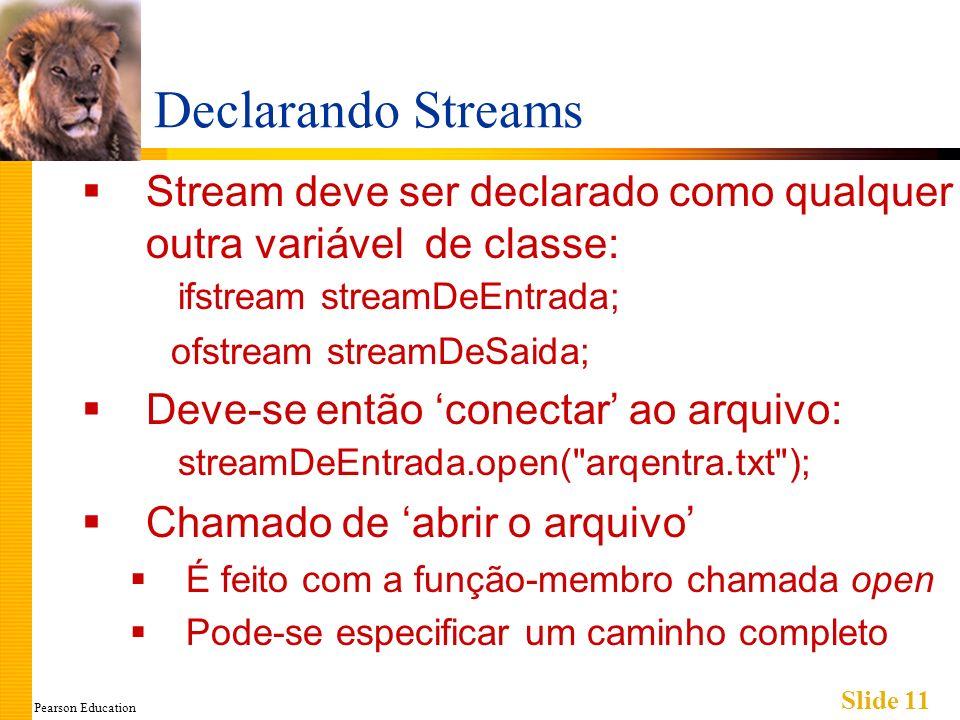 Pearson Education Slide 11 Declarando Streams Stream deve ser declarado como qualquer outra variável de classe: ifstream streamDeEntrada; ofstream streamDeSaida; Deve-se então conectar ao arquivo: streamDeEntrada.open( arqentra.txt ); Chamado de abrir o arquivo É feito com a função-membro chamada open Pode-se especificar um caminho completo