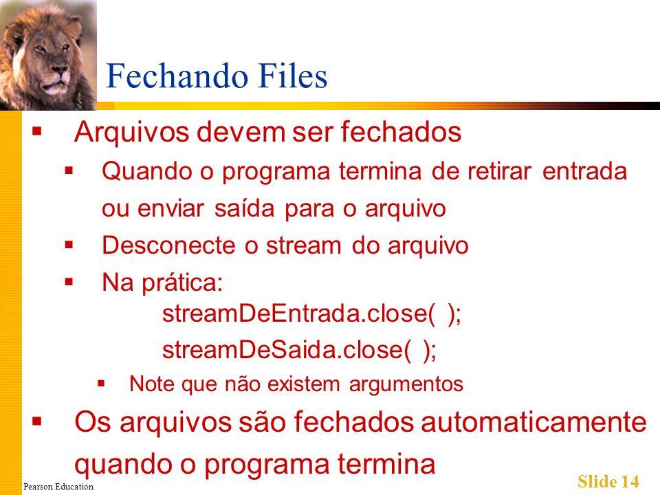 Pearson Education Slide 14 Fechando Files Arquivos devem ser fechados Quando o programa termina de retirar entrada ou enviar saída para o arquivo Desconecte o stream do arquivo Na prática: streamDeEntrada.close( ); streamDeSaida.close( ); Note que não existem argumentos Os arquivos são fechados automaticamente quando o programa termina