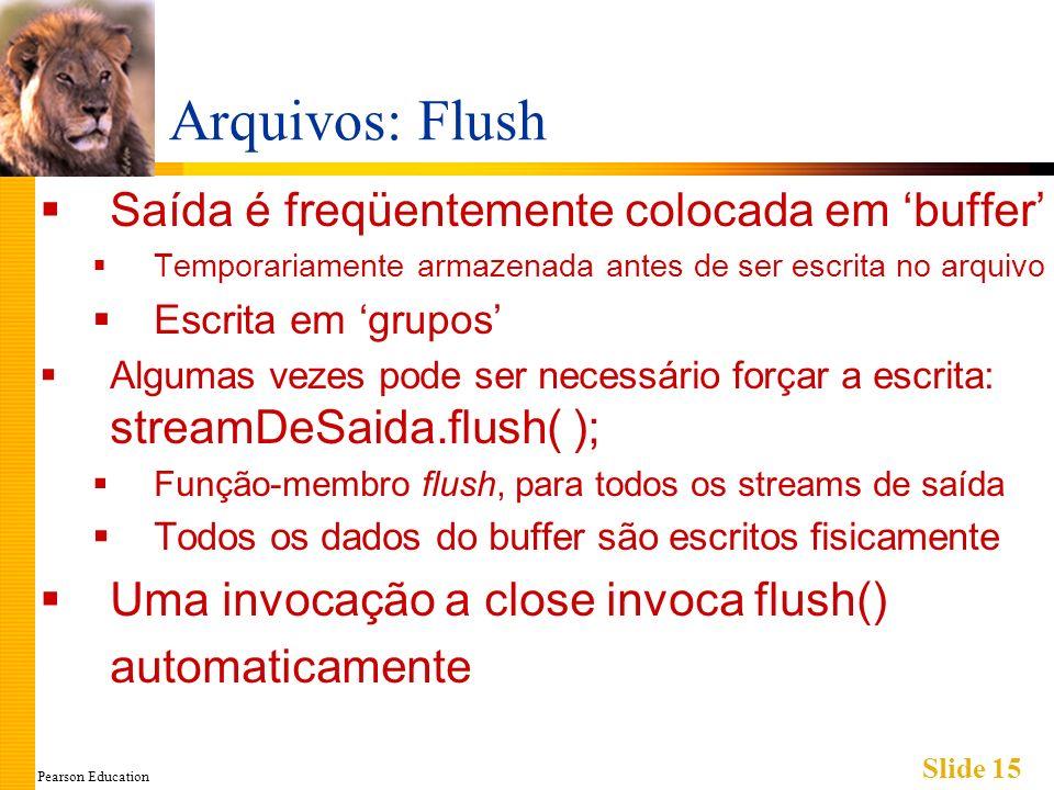 Pearson Education Slide 15 Arquivos: Flush Saída é freqüentemente colocada em buffer Temporariamente armazenada antes de ser escrita no arquivo Escrita em grupos Algumas vezes pode ser necessário forçar a escrita: streamDeSaida.flush( ); Função-membro flush, para todos os streams de saída Todos os dados do buffer são escritos fisicamente Uma invocação a close invoca flush() automaticamente