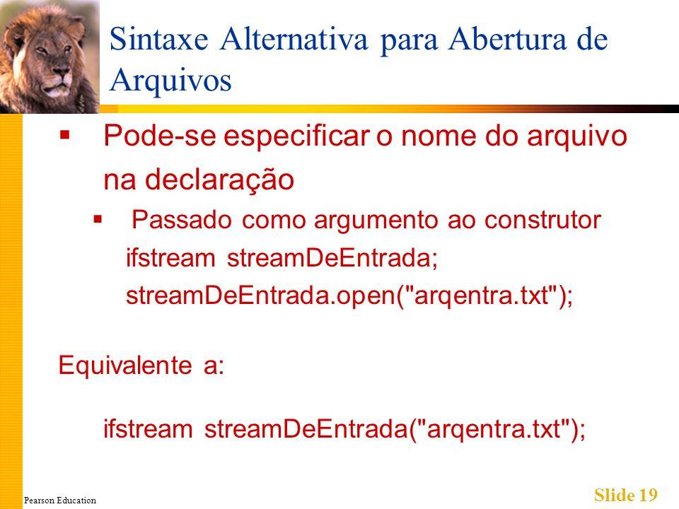 Pearson Education Slide 19 Sintaxe Alternativa para Abertura de Arquivos Pode-se especificar o nome do arquivo na declaração Passado como argumento ao construtor ifstream streamDeEntrada; streamDeEntrada.open( arqentra.txt ); Equivalente a: ifstream streamDeEntrada( arqentra.txt );