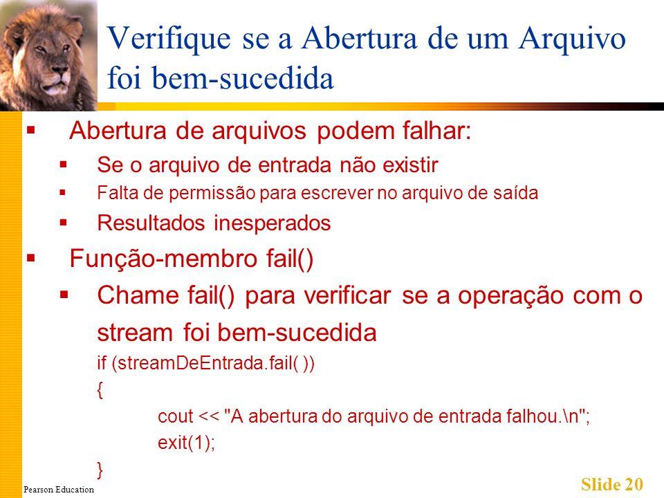 Pearson Education Slide 20 Verifique se a Abertura de um Arquivo foi bem-sucedida Abertura de arquivos podem falhar: Se o arquivo de entrada não existir Falta de permissão para escrever no arquivo de saída Resultados inesperados Função-membro fail() Chame fail() para verificar se a operação com o stream foi bem-sucedida if (streamDeEntrada.fail( )) { cout << A abertura do arquivo de entrada falhou.\n ; exit(1); }