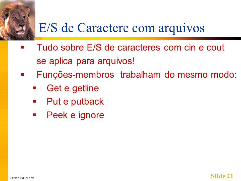 Pearson Education Slide 21 E/S de Caractere com arquivos Tudo sobre E/S de caracteres com cin e cout se aplica para arquivos.