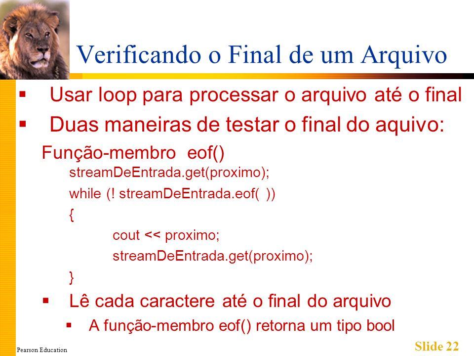 Pearson Education Slide 22 Verificando o Final de um Arquivo Usar loop para processar o arquivo até o final Duas maneiras de testar o final do aquivo: Função-membro eof() streamDeEntrada.get(proximo); while (.