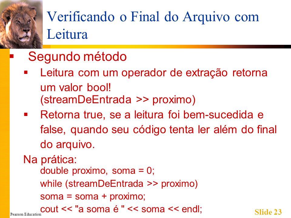 Pearson Education Slide 23 Verificando o Final do Arquivo com Leitura Segundo método Leitura com um operador de extração retorna um valor bool.