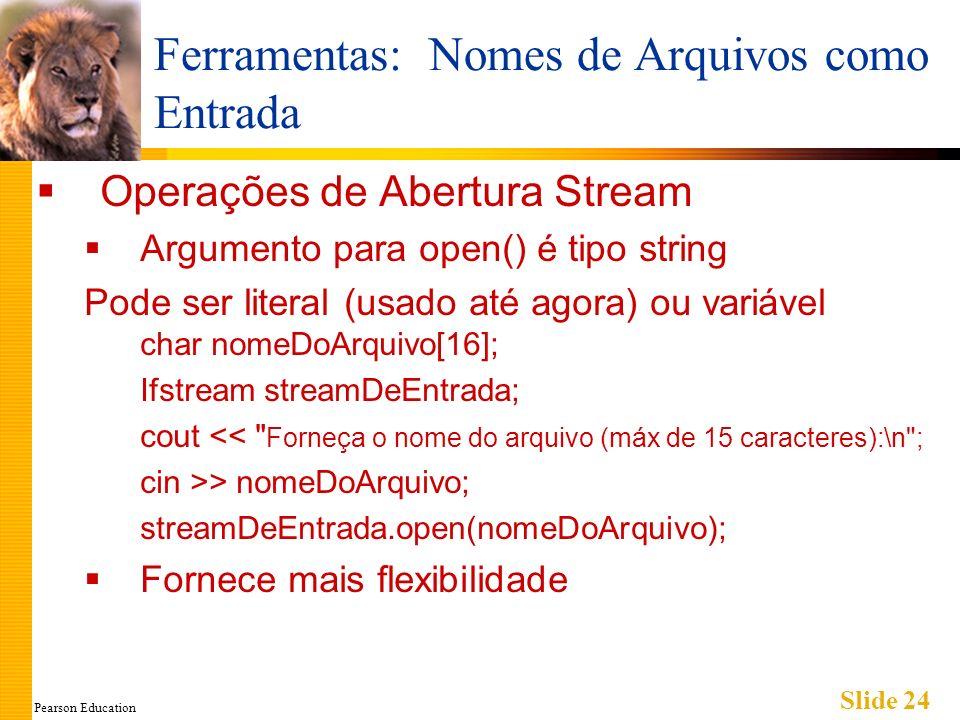 Pearson Education Slide 24 Ferramentas: Nomes de Arquivos como Entrada Operações de Abertura Stream Argumento para open() é tipo string Pode ser literal (usado até agora) ou variável char nomeDoArquivo[16]; Ifstream streamDeEntrada; cout << Forneça o nome do arquivo (máx de 15 caracteres):\n ; cin >> nomeDoArquivo; streamDeEntrada.open(nomeDoArquivo); Fornece mais flexibilidade