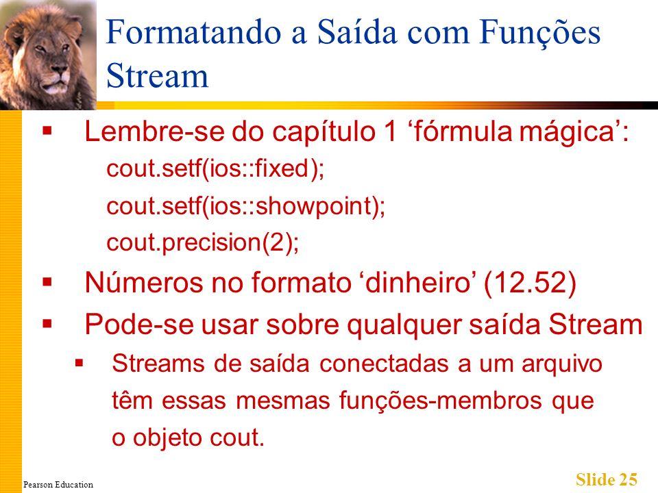 Pearson Education Slide 25 Formatando a Saída com Funções Stream Lembre-se do capítulo 1 fórmula mágica: cout.setf(ios::fixed); cout.setf(ios::showpoint); cout.precision(2); Números no formato dinheiro (12.52) Pode-se usar sobre qualquer saída Stream Streams de saída conectadas a um arquivo têm essas mesmas funções-membros que o objeto cout.