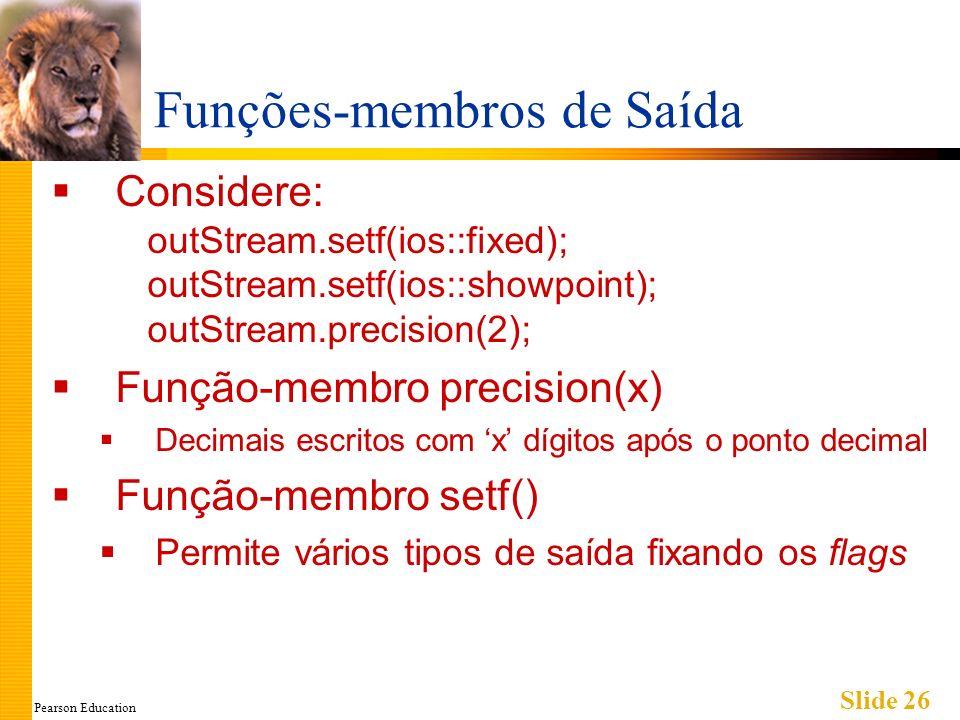 Pearson Education Slide 26 Funções-membros de Saída Considere: outStream.setf(ios::fixed); outStream.setf(ios::showpoint); outStream.precision(2); Função-membro precision(x) Decimais escritos com x dígitos após o ponto decimal Função-membro setf() Permite vários tipos de saída fixando os flags