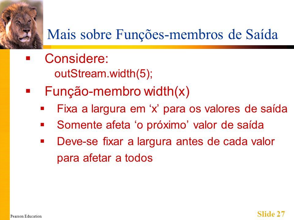 Pearson Education Slide 27 Mais sobre Funções-membros de Saída Considere: outStream.width(5); Função-membro width(x) Fixa a largura em x para os valores de saída Somente afeta o próximo valor de saída Deve-se fixar a largura antes de cada valor para afetar a todos