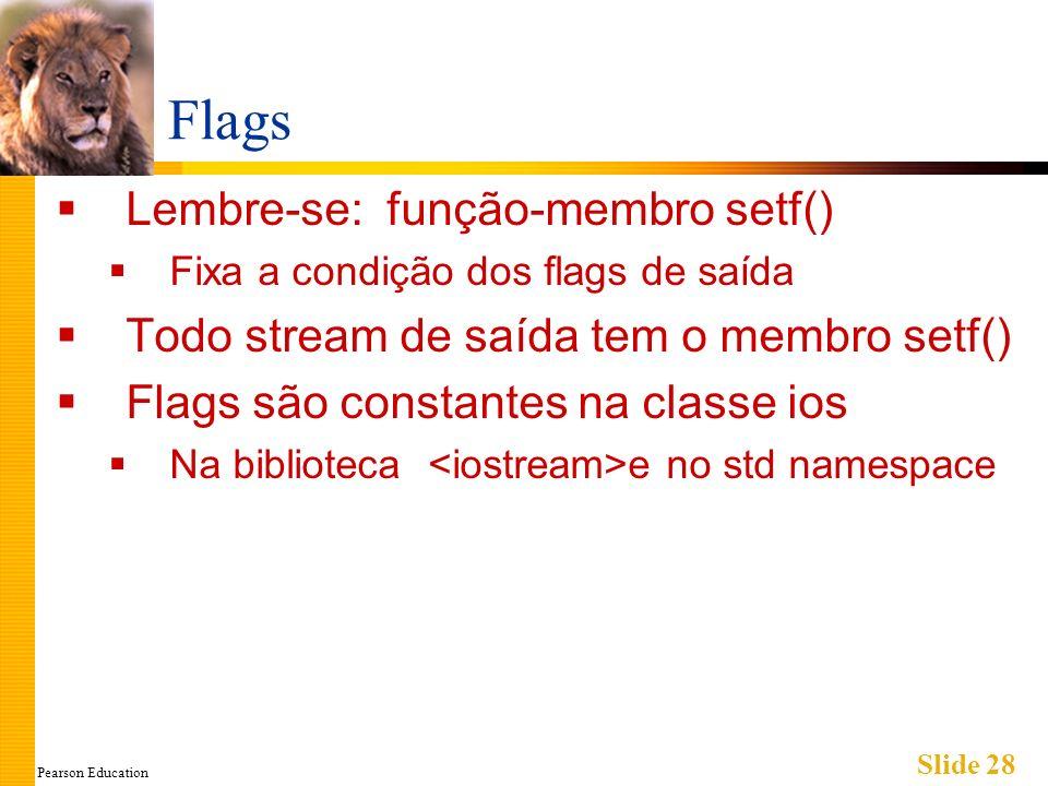 Pearson Education Slide 28 Flags Lembre-se: função-membro setf() Fixa a condição dos flags de saída Todo stream de saída tem o membro setf() Flags são constantes na classe ios Na biblioteca e no std namespace