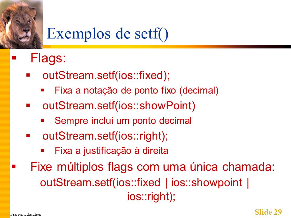 Pearson Education Slide 29 Exemplos de setf() Flags: outStream.setf(ios::fixed); Fixa a notação de ponto fixo (decimal) outStream.setf(ios::showPoint) Sempre inclui um ponto decimal outStream.setf(ios::right); Fixa a justificação à direita Fixe múltiplos flags com uma única chamada: outStream.setf(ios::fixed | ios::showpoint | ios::right);