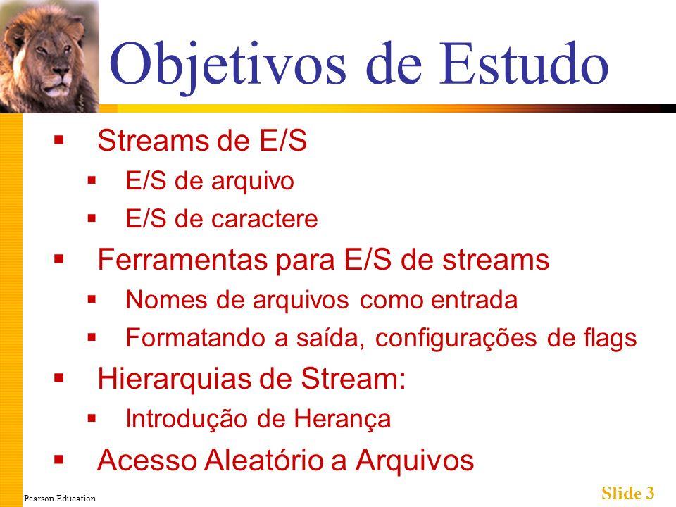 Pearson Education Slide 3 Objetivos de Estudo Streams de E/S E/S de arquivo E/S de caractere Ferramentas para E/S de streams Nomes de arquivos como entrada Formatando a saída, configurações de flags Hierarquias de Stream: Introdução de Herança Acesso Aleatório a Arquivos