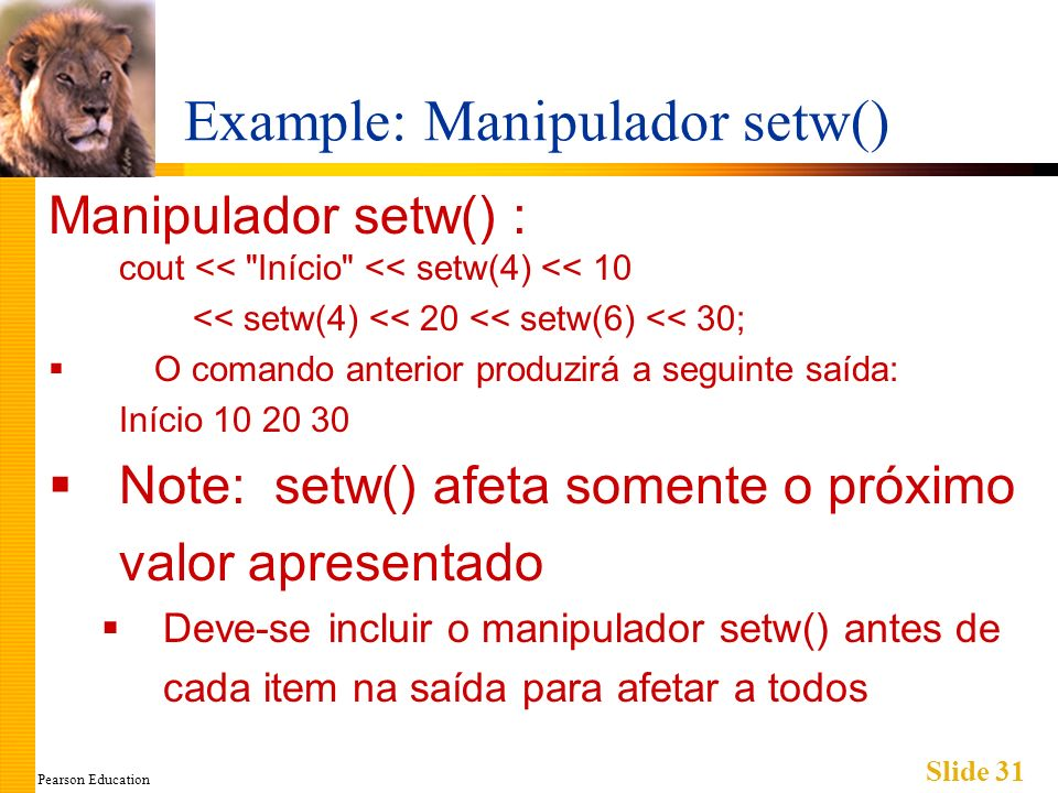 Pearson Education Slide 31 Example: Manipulador setw() Manipulador setw() : cout <<