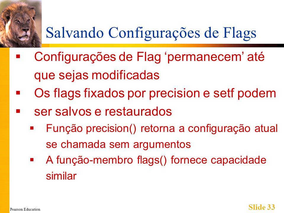 Pearson Education Slide 33 Salvando Configurações de Flags Configurações de Flag permanecem até que sejas modificadas Os flags fixados por precision e setf podem ser salvos e restaurados Função precision() retorna a configuração atual se chamada sem argumentos A função-membro flags() fornece capacidade similar