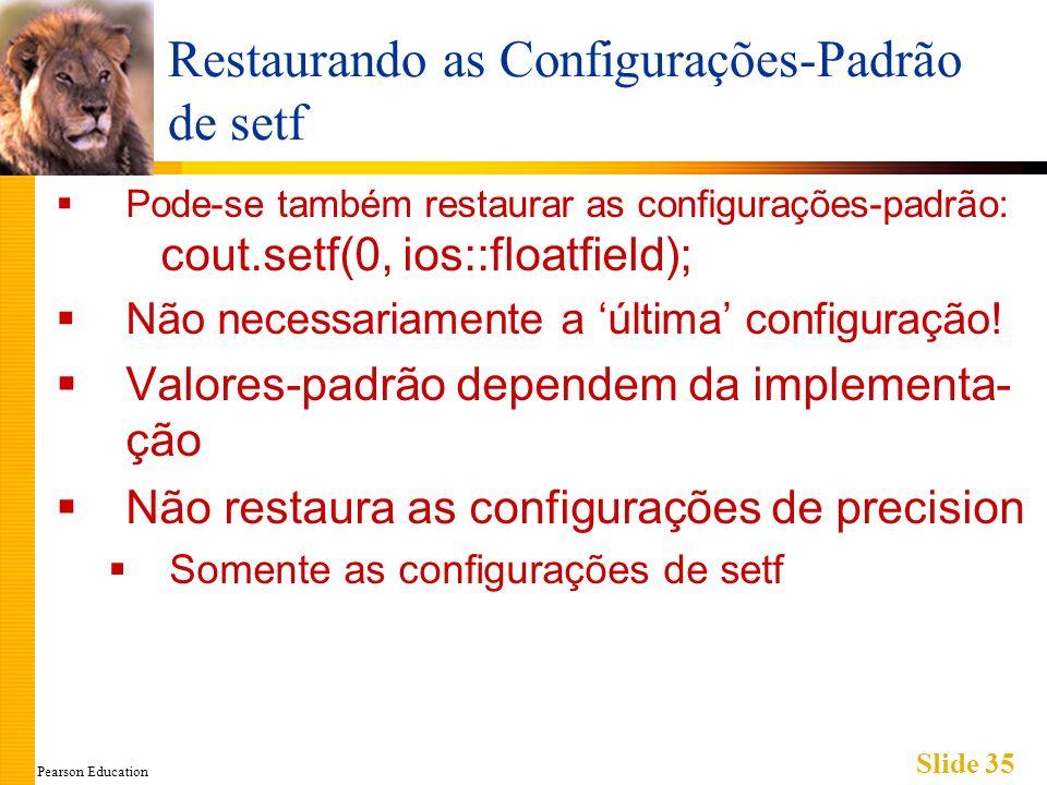 Pearson Education Slide 35 Restaurando as Configurações-Padrão de setf Pode-se também restaurar as configurações-padrão: cout.setf(0, ios::floatfield); Não necessariamente a última configuração.