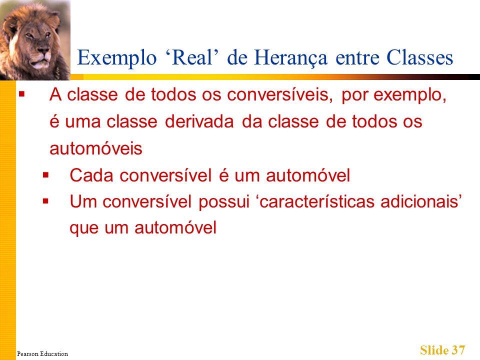 Pearson Education Slide 37 Exemplo Real de Herança entre Classes A classe de todos os conversíveis, por exemplo, é uma classe derivada da classe de todos os automóveis Cada conversível é um automóvel Um conversível possui características adicionais que um automóvel