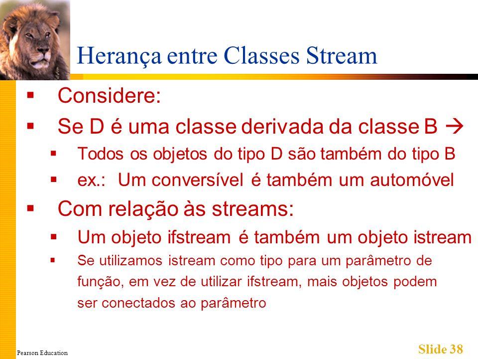 Pearson Education Slide 38 Herança entre Classes Stream Considere: Se D é uma classe derivada da classe B Todos os objetos do tipo D são também do tipo B ex.: Um conversível é também um automóvel Com relação às streams: Um objeto ifstream é também um objeto istream Se utilizamos istream como tipo para um parâmetro de função, em vez de utilizar ifstream, mais objetos podem ser conectados ao parâmetro