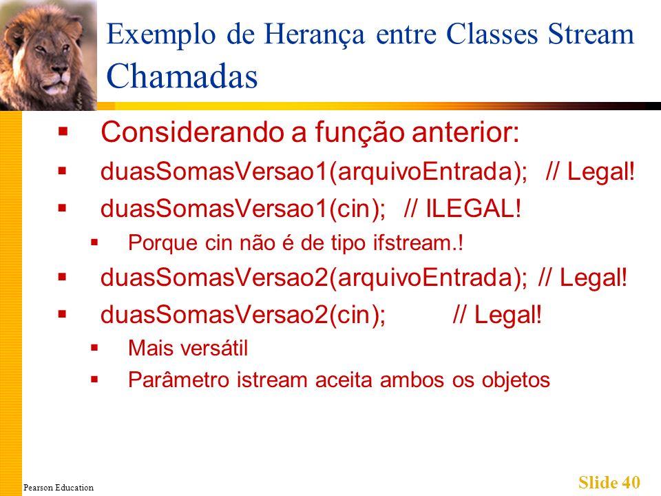 Pearson Education Slide 40 Exemplo de Herança entre Classes Stream Chamadas Considerando a função anterior: duasSomasVersao1(arquivoEntrada); // Legal.