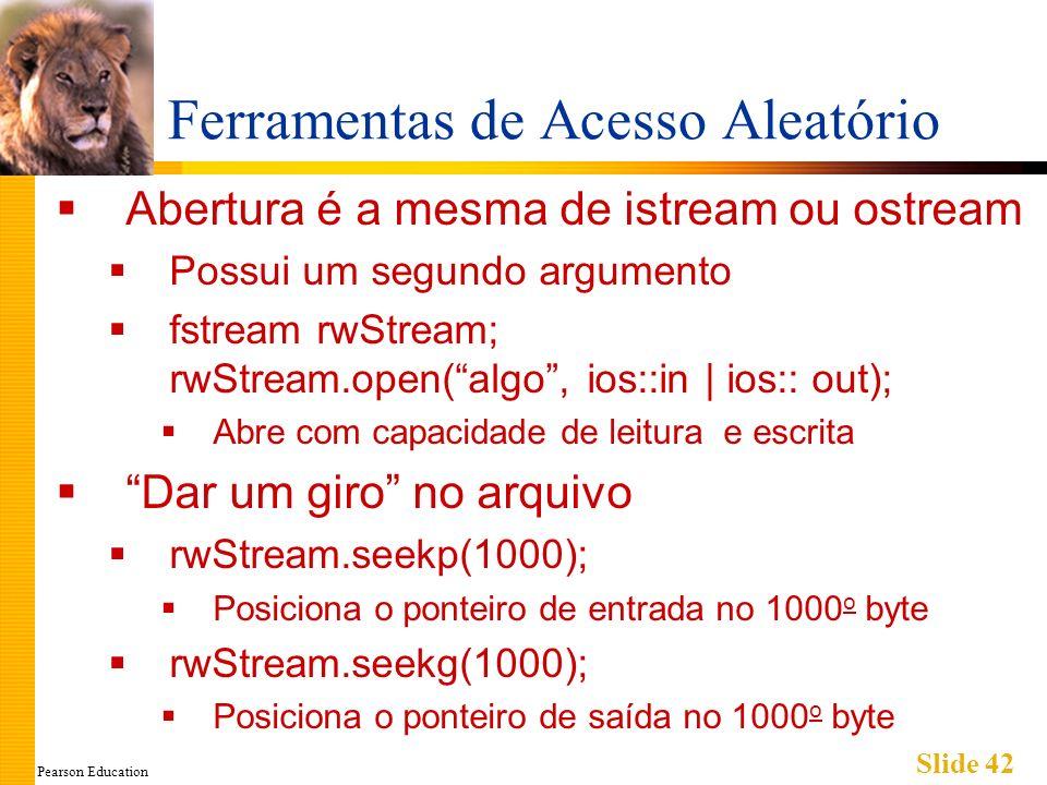 Pearson Education Slide 42 Ferramentas de Acesso Aleatório Abertura é a mesma de istream ou ostream Possui um segundo argumento fstream rwStream; rwStream.open(algo, ios::in | ios:: out); Abre com capacidade de leitura e escrita Dar um giro no arquivo rwStream.seekp(1000); Posiciona o ponteiro de entrada no 1000 o byte rwStream.seekg(1000); Posiciona o ponteiro de saída no 1000 o byte