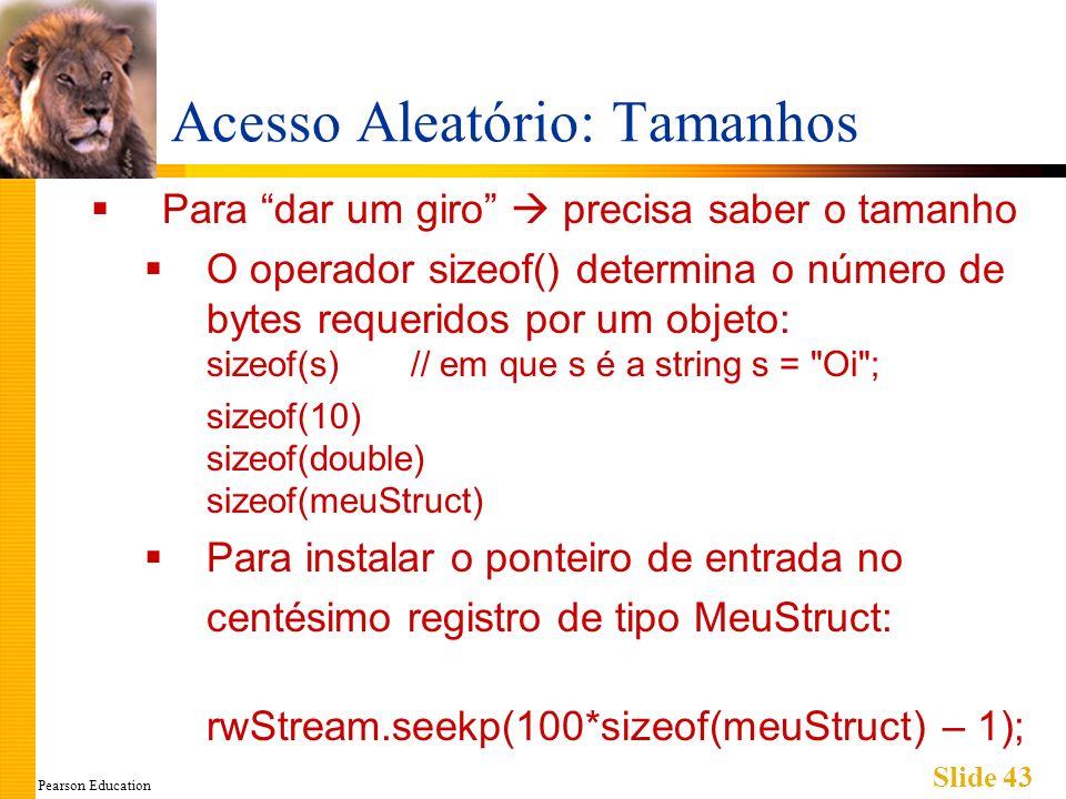 Pearson Education Slide 43 Acesso Aleatório: Tamanhos Para dar um giro precisa saber o tamanho O operador sizeof() determina o número de bytes requeridos por um objeto: sizeof(s)// em que s é a string s = Oi ; sizeof(10) sizeof(double) sizeof(meuStruct) Para instalar o ponteiro de entrada no centésimo registro de tipo MeuStruct: rwStream.seekp(100*sizeof(meuStruct) – 1);