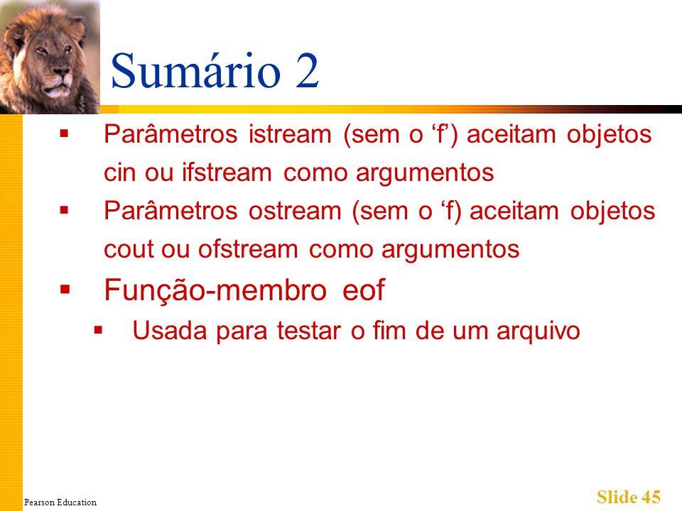 Pearson Education Slide 45 Sumário 2 Parâmetros istream (sem o f) aceitam objetos cin ou ifstream como argumentos Parâmetros ostream (sem o f) aceitam objetos cout ou ofstream como argumentos Função-membro eof Usada para testar o fim de um arquivo