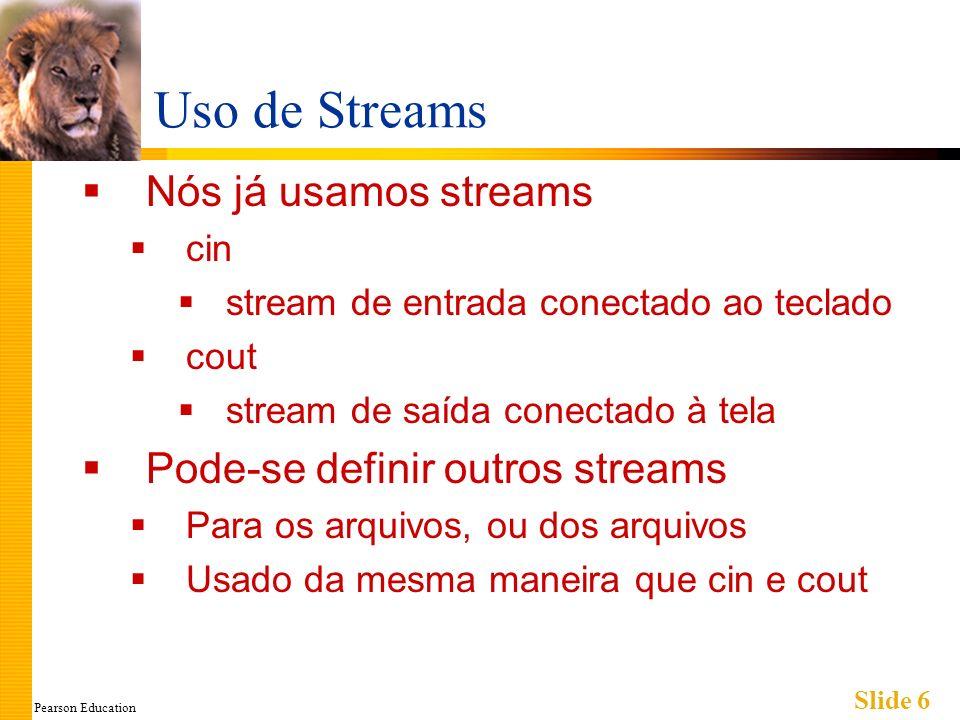 Pearson Education Slide 6 Uso de Streams Nós já usamos streams cin stream de entrada conectado ao teclado cout stream de saída conectado à tela Pode-se definir outros streams Para os arquivos, ou dos arquivos Usado da mesma maneira que cin e cout