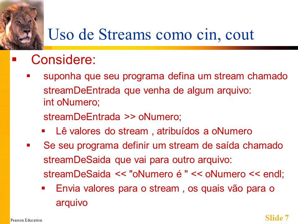 Pearson Education Slide 7 Uso de Streams como cin, cout Considere: suponha que seu programa defina um stream chamado streamDeEntrada que venha de algum arquivo: int oNumero; streamDeEntrada >> oNumero; Lê valores do stream, atribuídos a oNumero Se seu programa definir um stream de saída chamado streamDeSaida que vai para outro arquivo: streamDeSaida << oNumero é << oNumero << endl; Envia valores para o stream, os quais vão para o arquivo