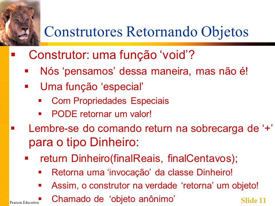 Pearson Education Slide 11 Construtores Retornando Objetos Construtor: uma função void.