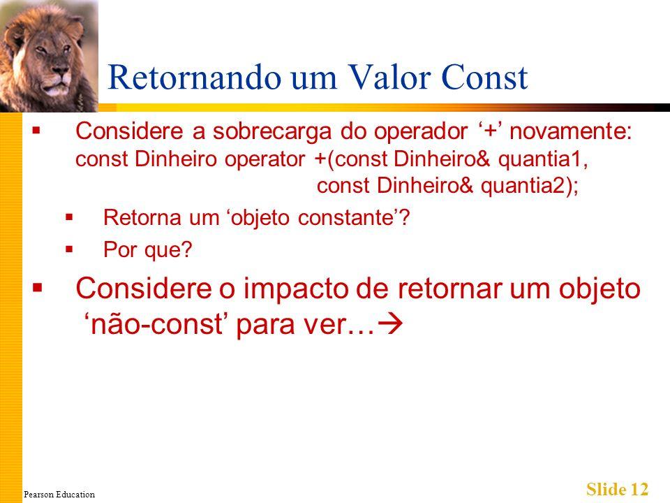 Pearson Education Slide 12 Retornando um Valor Const Considere a sobrecarga do operador + novamente: const Dinheiro operator +(const Dinheiro& quantia1, const Dinheiro& quantia2); Retorna um objeto constante.