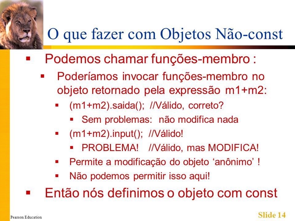 Pearson Education Slide 14 O que fazer com Objetos Não-const Podemos chamar funções-membro : Poderíamos invocar funções-membro no objeto retornado pela expressão m1+m2: (m1+m2).saida(); //Válido, correto.