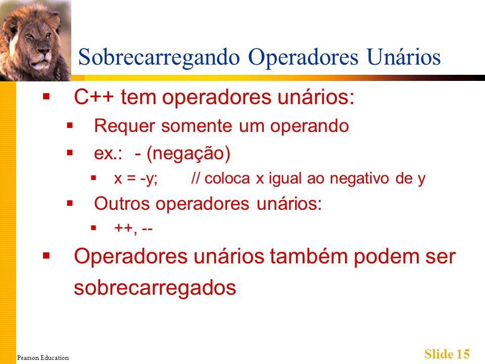 Pearson Education Slide 15 Sobrecarregando Operadores Unários C++ tem operadores unários: Requer somente um operando ex.: - (negação) x = -y; // coloc