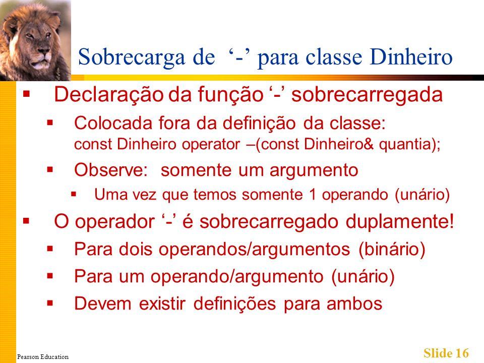 Pearson Education Slide 16 Sobrecarga de - para classe Dinheiro Declaração da função - sobrecarregada Colocada fora da definição da classe: const Dinh