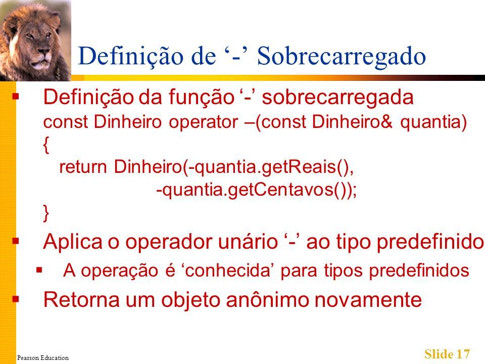 Pearson Education Slide 17 Definição de - Sobrecarregado Definição da função - sobrecarregada const Dinheiro operator –(const Dinheiro& quantia) { return Dinheiro(-quantia.getReais(), -quantia.getCentavos()); } Aplica o operador unário - ao tipo predefinido A operação é conhecida para tipos predefinidos Retorna um objeto anônimo novamente