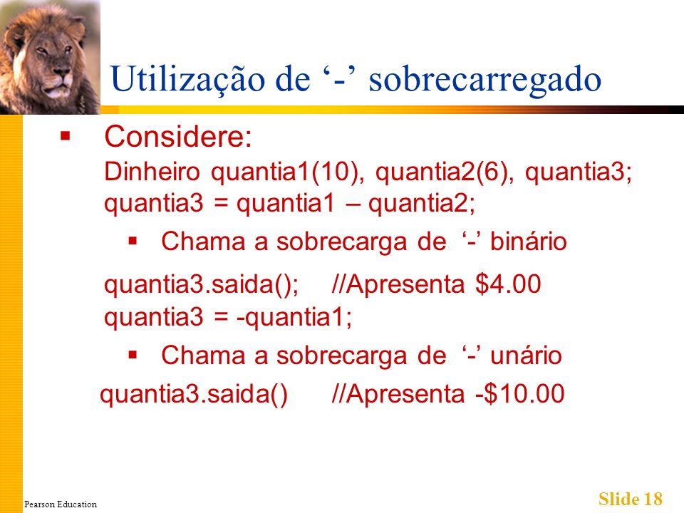 Pearson Education Slide 18 Utilização de - sobrecarregado Considere: Dinheiro quantia1(10), quantia2(6), quantia3; quantia3 = quantia1 – quantia2; Cha