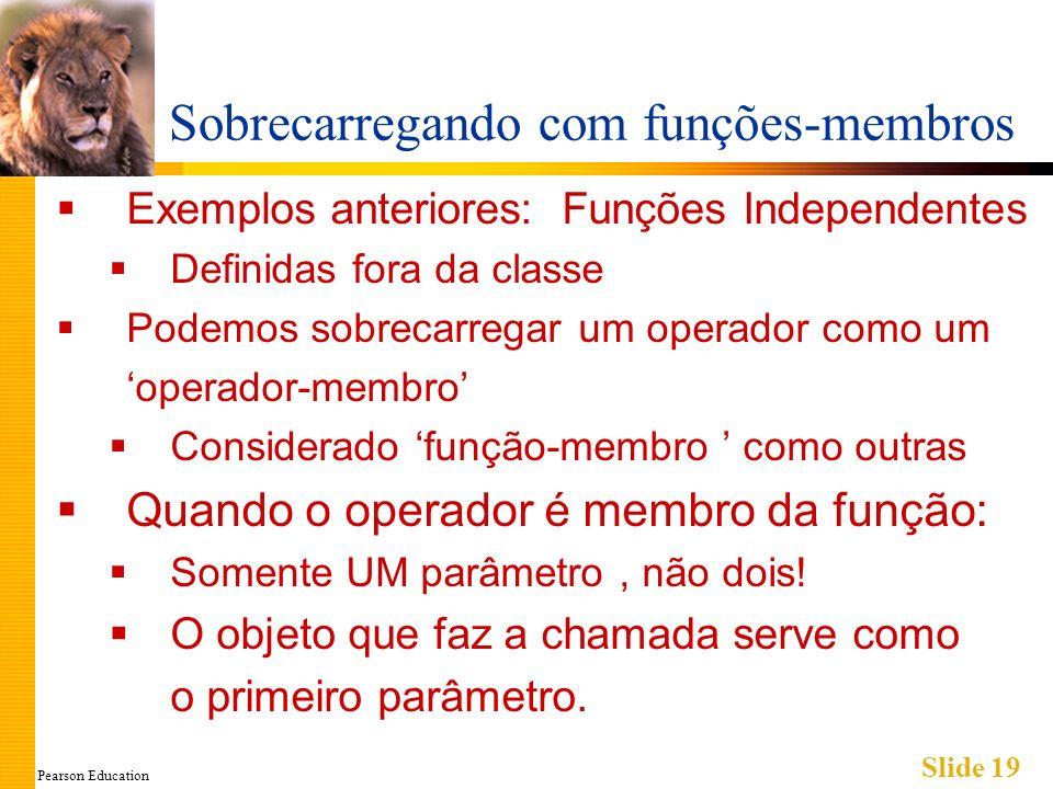 Pearson Education Slide 19 Sobrecarregando com funções-membros Exemplos anteriores: Funções Independentes Definidas fora da classe Podemos sobrecarreg